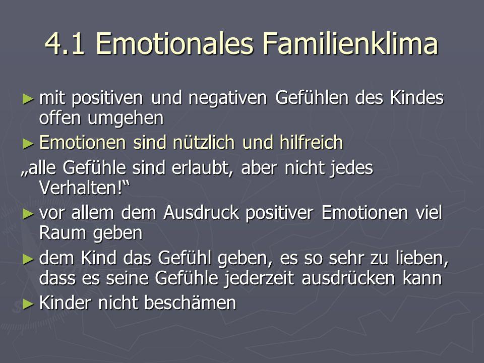 """4.1 Emotionales Familienklima ► mit positiven und negativen Gefühlen des Kindes offen umgehen ► Emotionen sind nützlich und hilfreich """"alle Gefühle sind erlaubt, aber nicht jedes Verhalten! ► vor allem dem Ausdruck positiver Emotionen viel Raum geben ► dem Kind das Gefühl geben, es so sehr zu lieben, dass es seine Gefühle jederzeit ausdrücken kann ► Kinder nicht beschämen"""