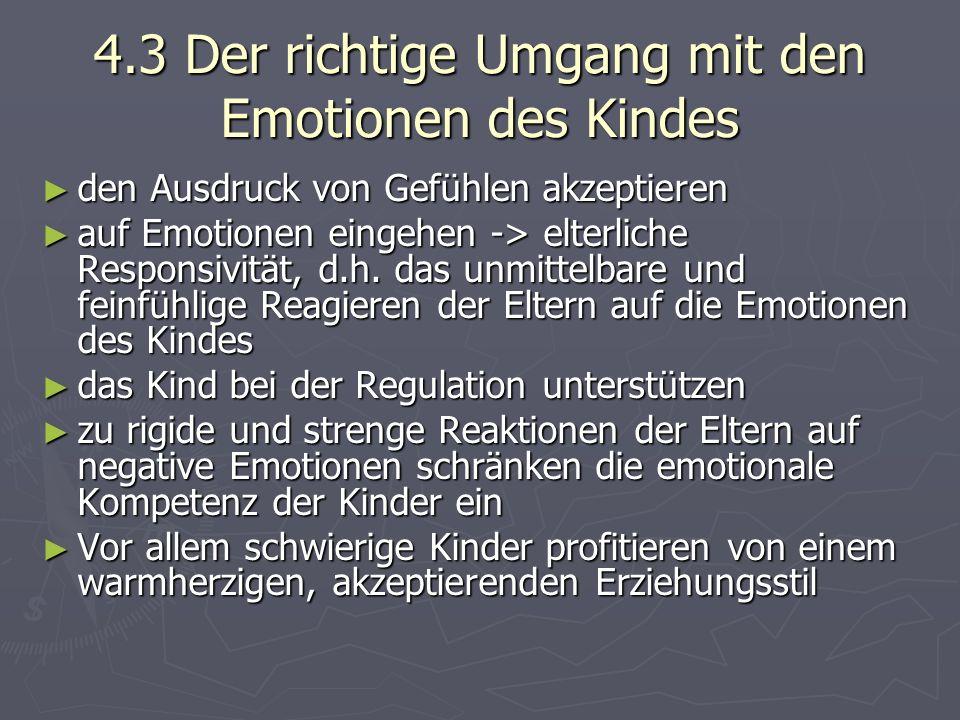 4.3 Der richtige Umgang mit den Emotionen des Kindes ► den Ausdruck von Gefühlen akzeptieren ► auf Emotionen eingehen -> elterliche Responsivität, d.h.