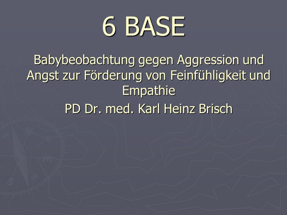 6 BASE Babybeobachtung gegen Aggression und Angst zur Förderung von Feinfühligkeit und Empathie PD Dr.