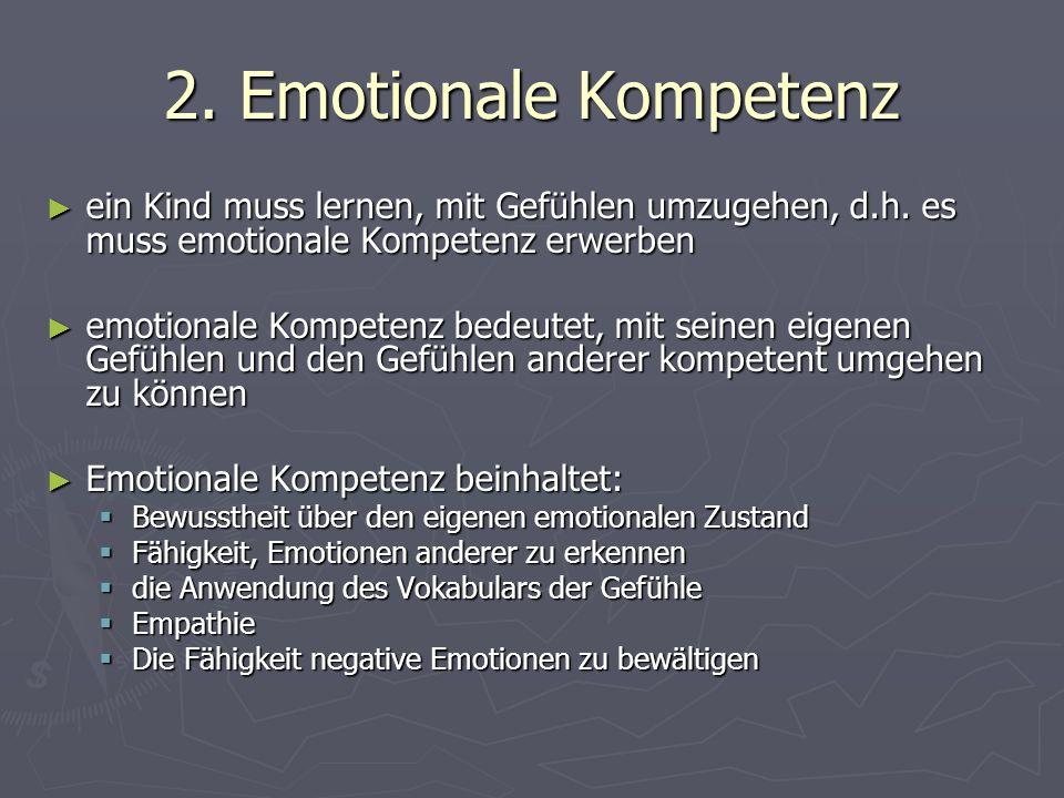 2. Emotionale Kompetenz ► ein Kind muss lernen, mit Gefühlen umzugehen, d.h.