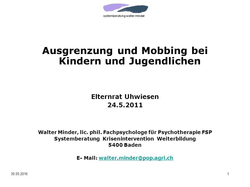 systemberatung walter minder 30.05.20161 Ausgrenzung und Mobbing bei Kindern und Jugendlichen Elternrat Uhwiesen 24.5.2011 Walter Minder, lic.
