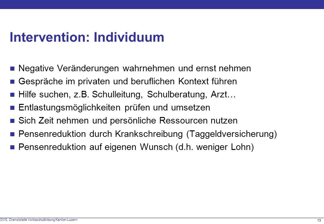 13 DVS, Dienststelle Volksschulbildung Kanton Luzern Intervention: Individuum Negative Veränderungen wahrnehmen und ernst nehmen Gespräche im privaten und beruflichen Kontext führen Hilfe suchen, z.B.