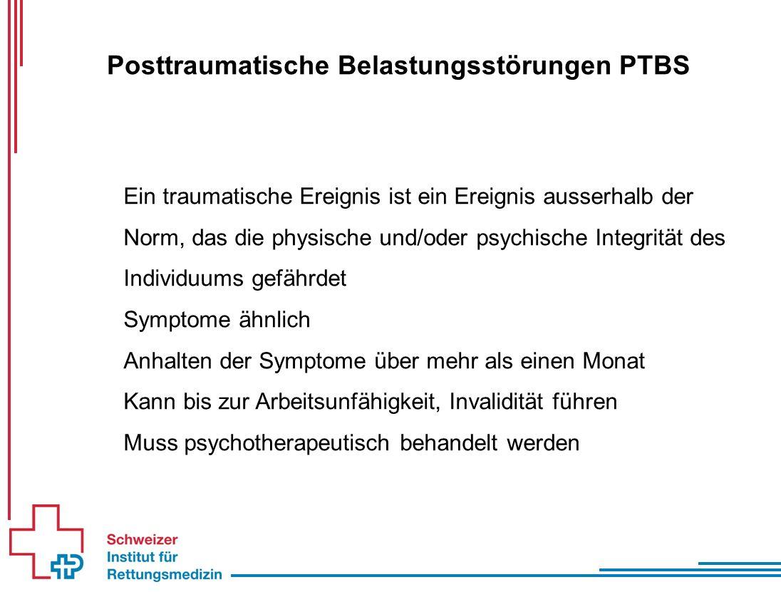 Posttraumatische Belastungsstörungen PTBS Ein traumatische Ereignis ist ein Ereignis ausserhalb der Norm, das die physische und/oder psychische Integrität des Individuums gefährdet Symptome ähnlich Anhalten der Symptome über mehr als einen Monat Kann bis zur Arbeitsunfähigkeit, Invalidität führen Muss psychotherapeutisch behandelt werden