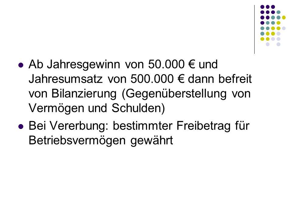 Ab Jahresgewinn von 50.000 € und Jahresumsatz von 500.000 € dann befreit von Bilanzierung (Gegenüberstellung von Vermögen und Schulden) Bei Vererbung: bestimmter Freibetrag für Betriebsvermögen gewährt