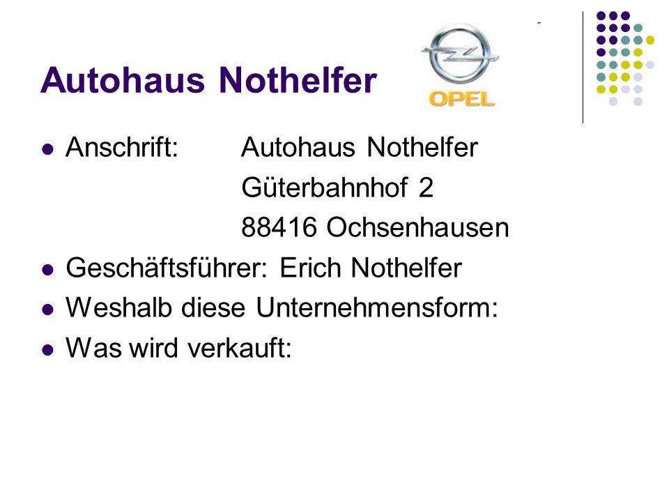 Autohaus Nothelfer Anschrift:Autohaus Nothelfer Güterbahnhof 2 88416 Ochsenhausen Geschäftsführer: Erich Nothelfer Weshalb diese Unternehmensform: Was