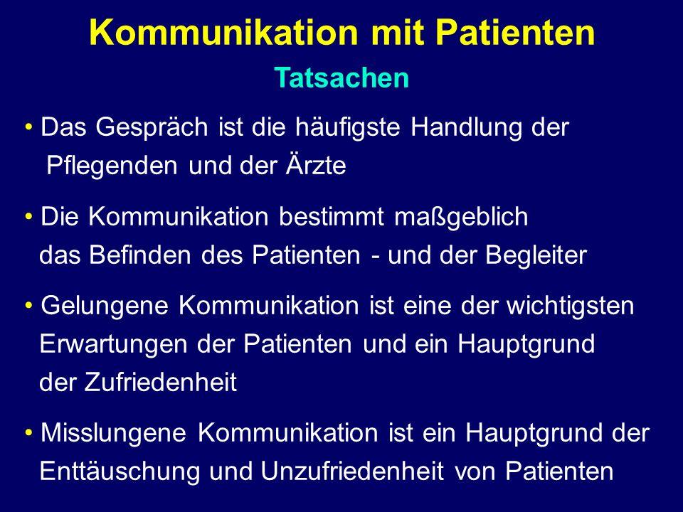 Kommunikation mit Patienten Tatsachen Das Gespräch ist die häufigste Handlung der Pflegenden und der Ärzte Die Kommunikation bestimmt maßgeblich das Befinden des Patienten - und der Begleiter Gelungene Kommunikation ist eine der wichtigsten Erwartungen der Patienten und ein Hauptgrund der Zufriedenheit Misslungene Kommunikation ist ein Hauptgrund der Enttäuschung und Unzufriedenheit von Patienten