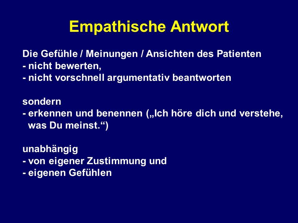 """Empathische Antwort Die Gefühle / Meinungen / Ansichten des Patienten - nicht bewerten, - nicht vorschnell argumentativ beantworten sondern - erkennen und benennen (""""Ich höre dich und verstehe, was Du meinst. ) unabhängig - von eigener Zustimmung und - eigenen Gefühlen"""