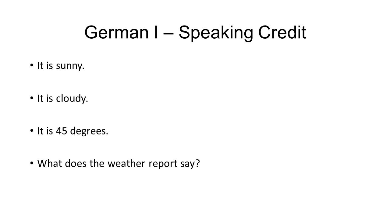 German I – Speaking Credit It is sunny. It is cloudy. It is 45 degrees. What does the weather report say?