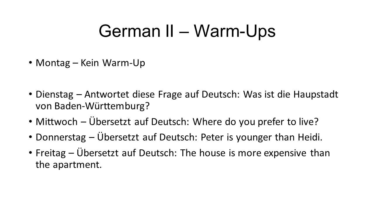 German II – Warm-Ups Montag – Kein Warm-Up Dienstag – Antwortet diese Frage auf Deutsch: Was ist die Haupstadt von Baden-Württemburg? Mittwoch – Übers