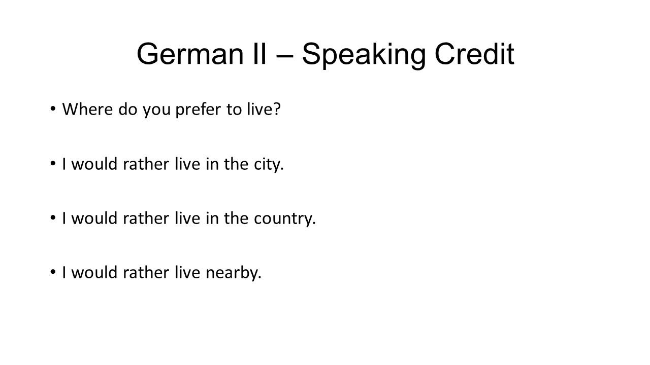 German II – Speaking Credit Where do you prefer to live? I would rather live in the city. I would rather live in the country. I would rather live near