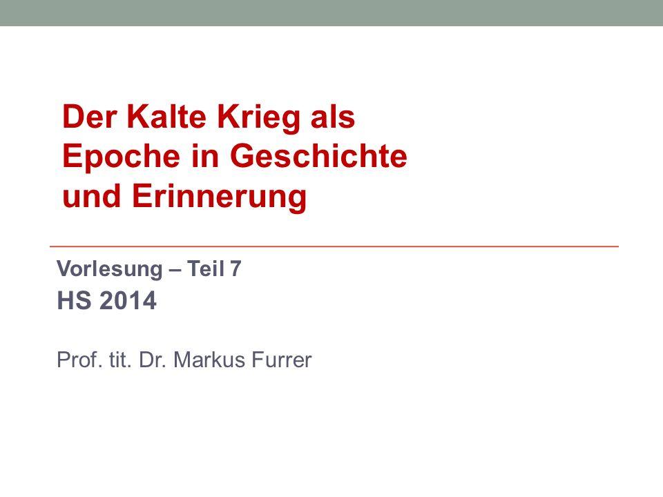 Vorlesung – Teil 7 HS 2014 Prof. tit. Dr. Markus Furrer Der Kalte Krieg als Epoche in Geschichte und Erinnerung