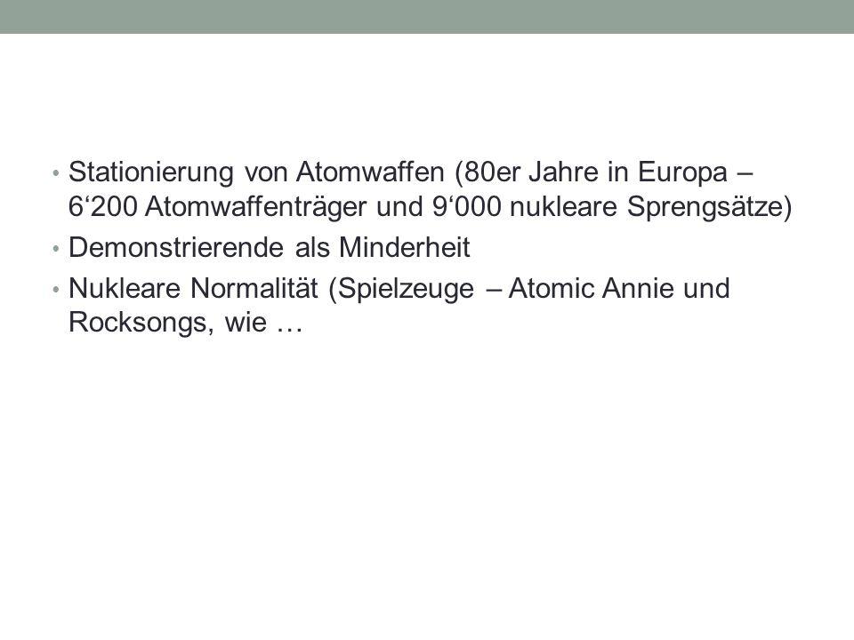Stationierung von Atomwaffen (80er Jahre in Europa – 6'200 Atomwaffenträger und 9'000 nukleare Sprengsätze) Demonstrierende als Minderheit Nukleare Normalität (Spielzeuge – Atomic Annie und Rocksongs, wie …