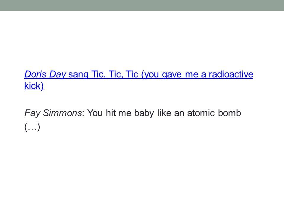 Doris Day sang Tic, Tic, Tic (you gave me a radioactive kick) Fay Simmons: You hit me baby like an atomic bomb (…)