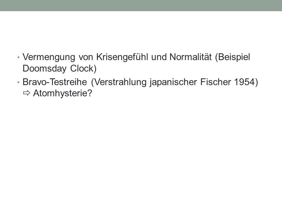 Vermengung von Krisengefühl und Normalität (Beispiel Doomsday Clock) Bravo-Testreihe (Verstrahlung japanischer Fischer 1954)  Atomhysterie?