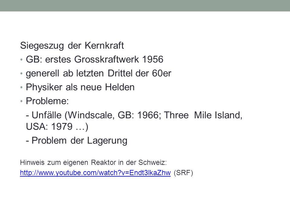Siegeszug der Kernkraft GB: erstes Grosskraftwerk 1956 generell ab letzten Drittel der 60er Physiker als neue Helden Probleme: - Unfälle (Windscale, GB: 1966; Three Mile Island, USA: 1979 …) - Problem der Lagerung Hinweis zum eigenen Reaktor in der Schweiz: http://www.youtube.com/watch v=Endt3lkaZhwhttp://www.youtube.com/watch v=Endt3lkaZhw (SRF)