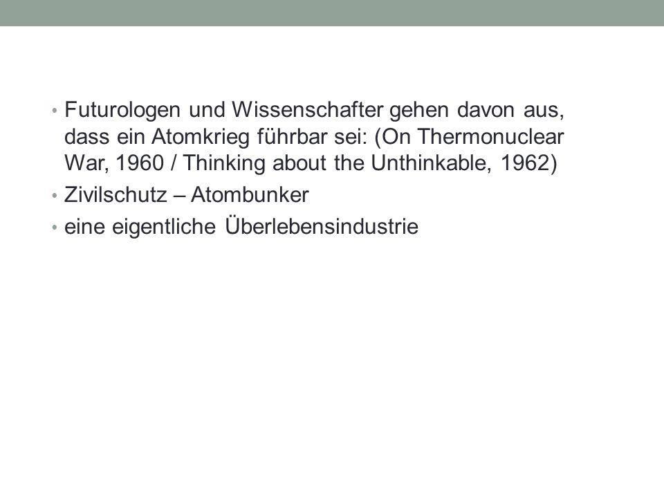 Futurologen und Wissenschafter gehen davon aus, dass ein Atomkrieg führbar sei: (On Thermonuclear War, 1960 / Thinking about the Unthinkable, 1962) Zi