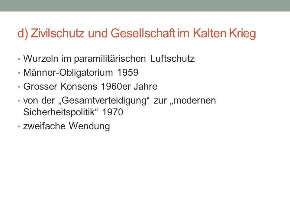 d) Zivilschutz und Gesellschaft im Kalten Krieg Wurzeln im paramilitärischen Luftschutz Männer-Obligatorium 1959 Grosser Konsens 1960er Jahre von der