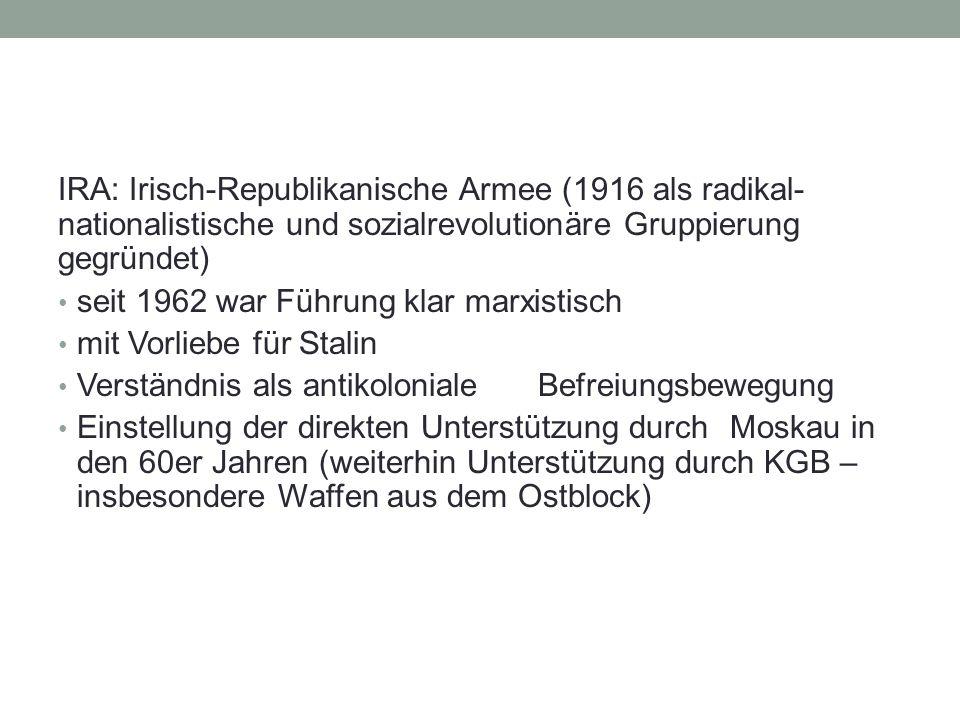 IRA: Irisch-Republikanische Armee (1916 als radikal- nationalistische und sozialrevolutionäre Gruppierung gegründet) seit 1962 war Führung klar marxistisch mit Vorliebe für Stalin Verständnis als antikoloniale Befreiungsbewegung Einstellung der direkten Unterstützung durch Moskau in den 60er Jahren (weiterhin Unterstützung durch KGB – insbesondere Waffen aus dem Ostblock)