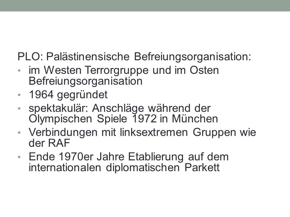 PLO: Palästinensische Befreiungsorganisation: im Westen Terrorgruppe und im Osten Befreiungsorganisation 1964 gegründet spektakulär: Anschläge während der Olympischen Spiele 1972 in München Verbindungen mit linksextremen Gruppen wie der RAF Ende 1970er Jahre Etablierung auf dem internationalen diplomatischen Parkett