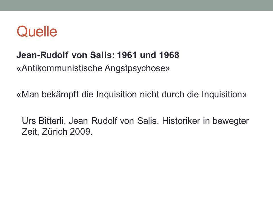 Quelle Jean-Rudolf von Salis: 1961 und 1968 «Antikommunistische Angstpsychose» «Man bekämpft die Inquisition nicht durch die Inquisition» Urs Bitterli