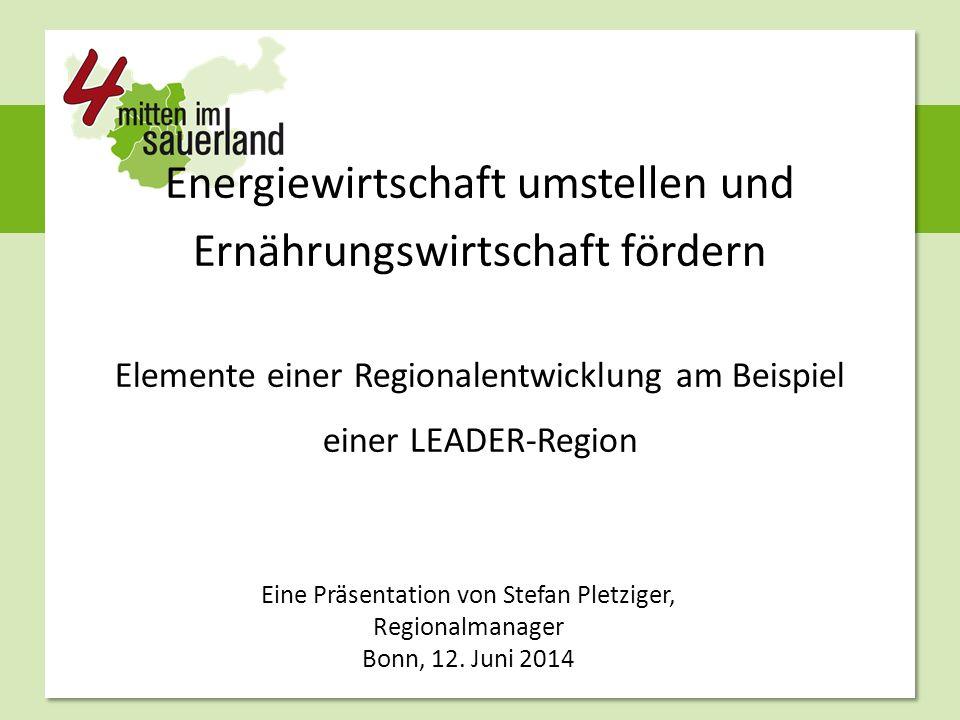 Energiewirtschaft umstellen und Ernährungswirtschaft fördern Elemente einer Regionalentwicklung am Beispiel einer LEADER-Region Eine Präsentation von Stefan Pletziger, Regionalmanager Bonn, 12.