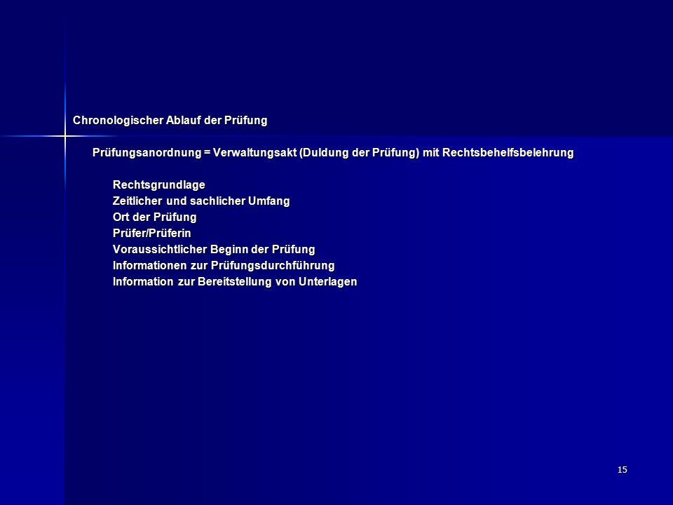15 Chronologischer Ablauf der Prüfung Prüfungsanordnung = Verwaltungsakt (Duldung der Prüfung) mit Rechtsbehelfsbelehrung Rechtsgrundlage Zeitlicher u