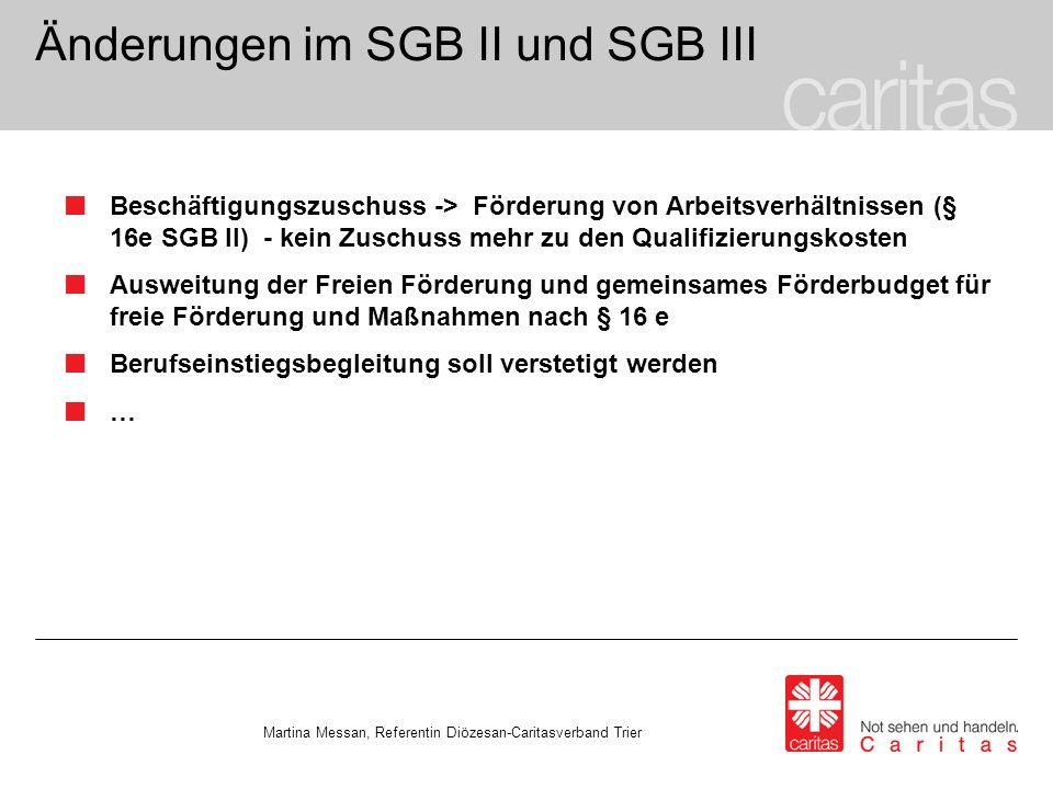 Änderungen im SGB II und SGB III Beschäftigungszuschuss -> Förderung von Arbeitsverhältnissen (§ 16e SGB II) - kein Zuschuss mehr zu den Qualifizierungskosten Ausweitung der Freien Förderung und gemeinsames Förderbudget für freie Förderung und Maßnahmen nach § 16 e Berufseinstiegsbegleitung soll verstetigt werden … Martina Messan, Referentin Diözesan-Caritasverband Trier