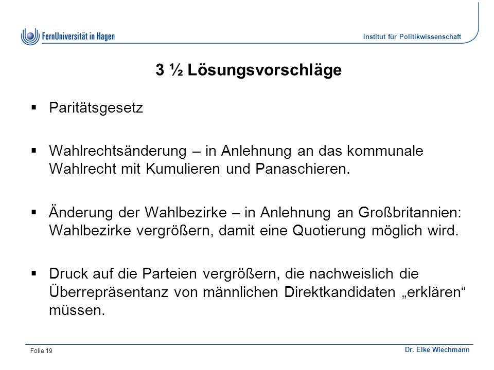 Institut für Politikwissenschaft Dr. Elke Wiechmann 3 ½ Lösungsvorschläge  Paritätsgesetz  Wahlrechtsänderung – in Anlehnung an das kommunale Wahlre