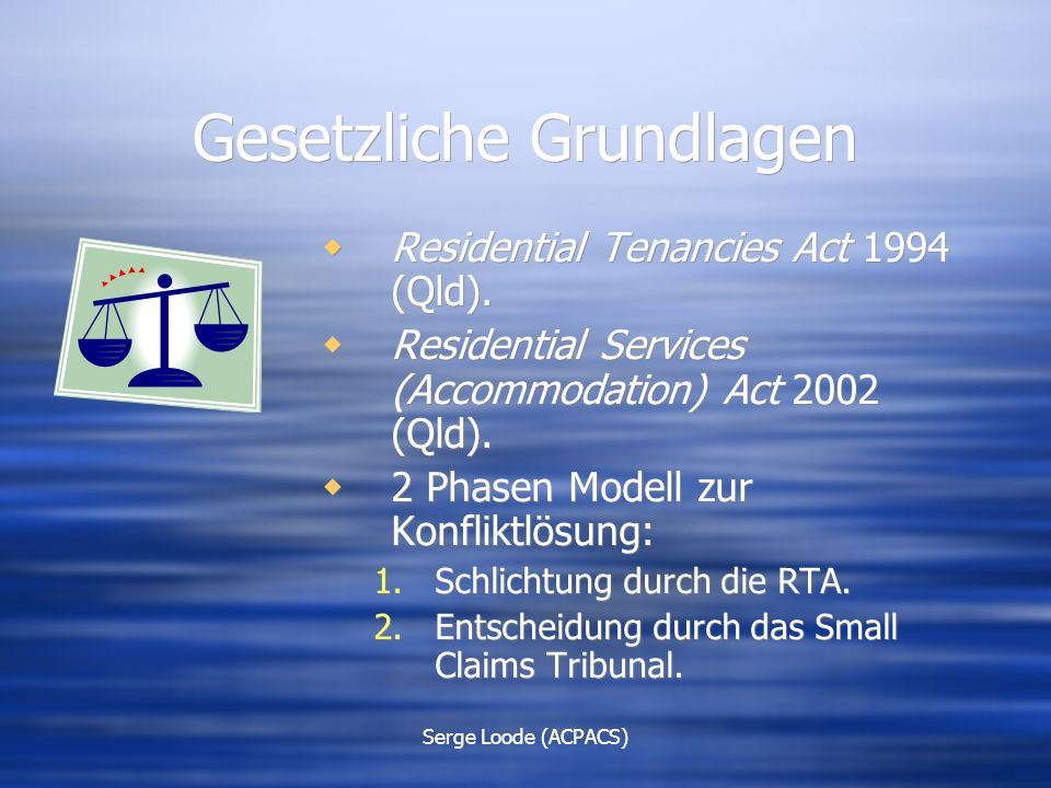 Serge Loode (ACPACS) Gesetzliche Grundlagen  Residential Tenancies Act 1994 (Qld).  Residential Services (Accommodation) Act 2002 (Qld).  2 Phasen