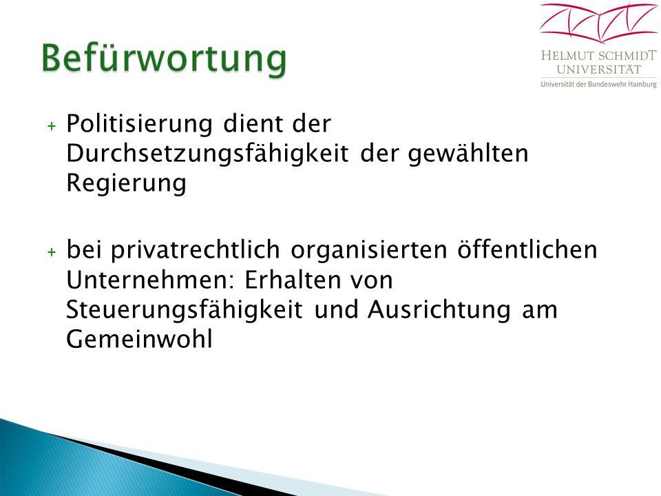 + Politisierung dient der Durchsetzungsfähigkeit der gewählten Regierung + bei privatrechtlich organisierten öffentlichen Unternehmen: Erhalten von Steuerungsfähigkeit und Ausrichtung am Gemeinwohl