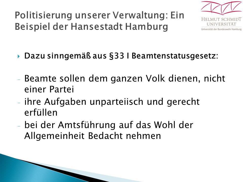 Politisierung unserer Verwaltung: Ein Beispiel der Hansestadt Hamburg  Dazu sinngemäß aus §33 I Beamtenstatusgesetz: - Beamte sollen dem ganzen Volk dienen, nicht einer Partei - ihre Aufgaben unparteiisch und gerecht erfüllen - bei der Amtsführung auf das Wohl der Allgemeinheit Bedacht nehmen