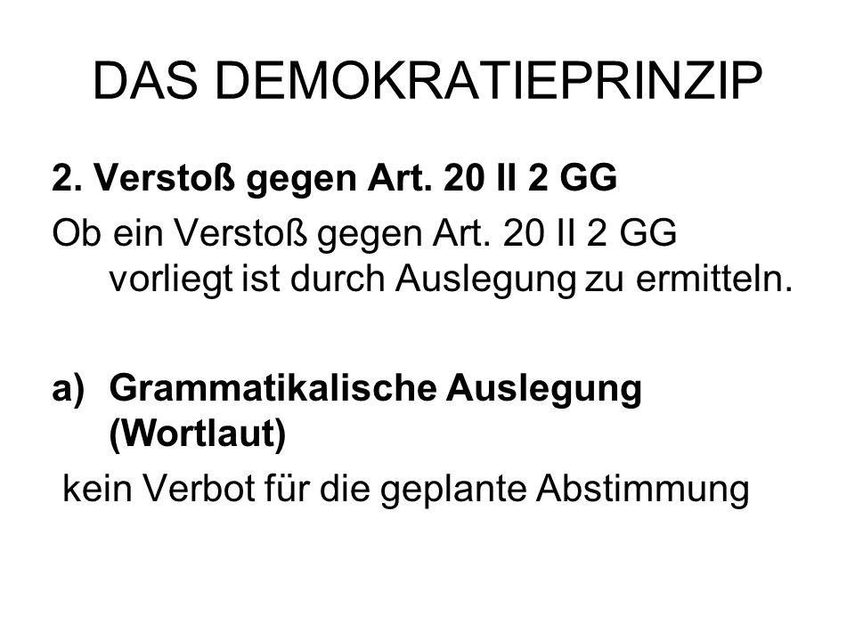 DAS DEMOKRATIEPRINZIP 2. Verstoß gegen Art. 20 II 2 GG Ob ein Verstoß gegen Art. 20 II 2 GG vorliegt ist durch Auslegung zu ermitteln. a)Grammatikalis