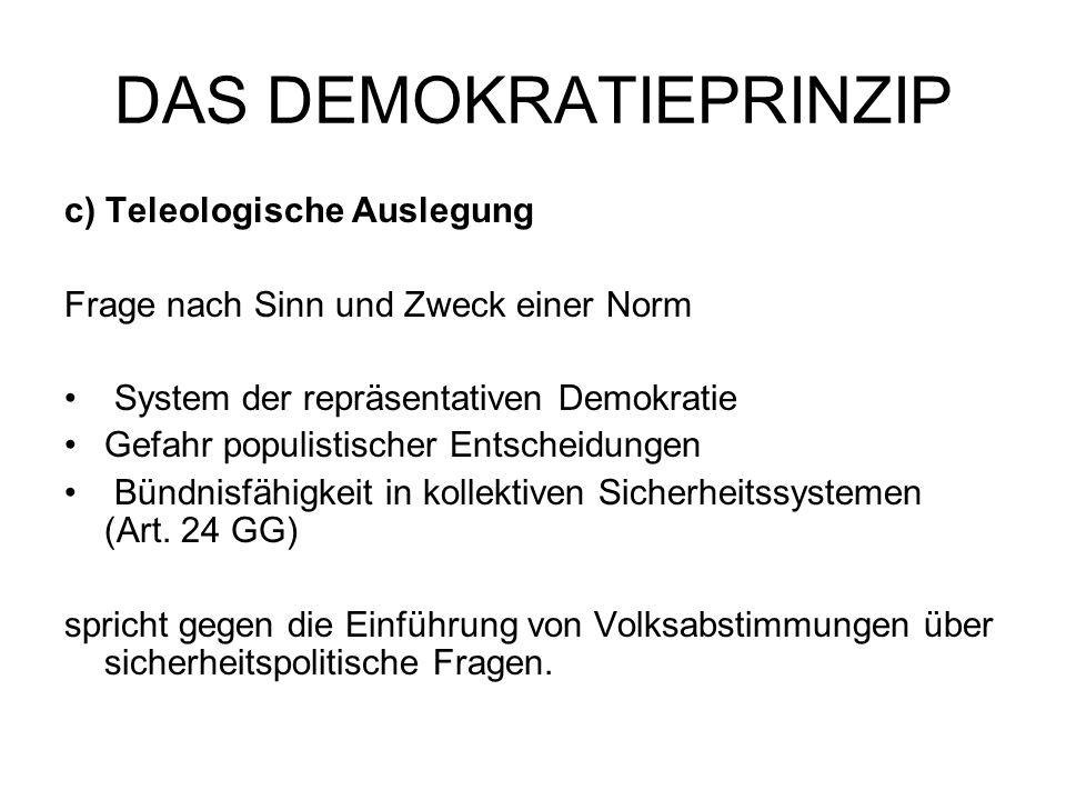 DAS DEMOKRATIEPRINZIP c) Teleologische Auslegung Frage nach Sinn und Zweck einer Norm System der repräsentativen Demokratie Gefahr populistischer Ents