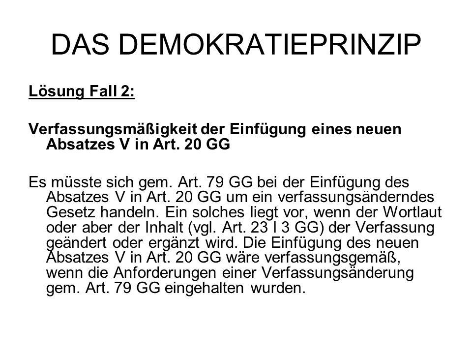 DAS DEMOKRATIEPRINZIP Lösung Fall 2: Verfassungsmäßigkeit der Einfügung eines neuen Absatzes V in Art. 20 GG Es müsste sich gem. Art. 79 GG bei der Ei