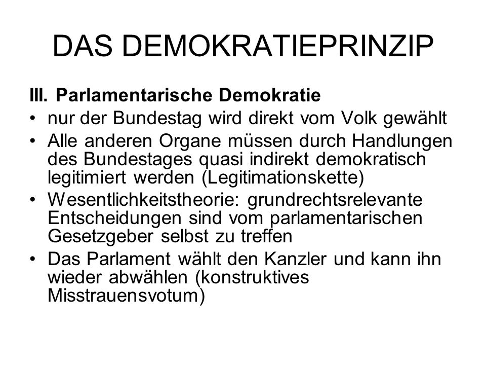 DAS DEMOKRATIEPRINZIP III. Parlamentarische Demokratie nur der Bundestag wird direkt vom Volk gewählt Alle anderen Organe müssen durch Handlungen des