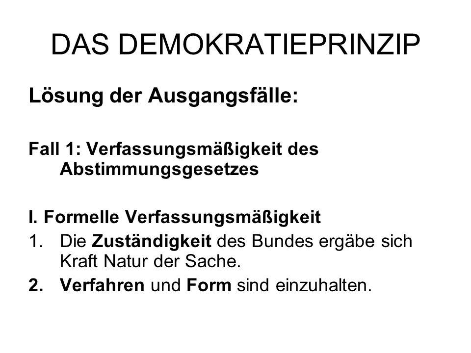 DAS DEMOKRATIEPRINZIP Lösung der Ausgangsfälle: Fall 1: Verfassungsmäßigkeit des Abstimmungsgesetzes I. Formelle Verfassungsmäßigkeit 1.Die Zuständigk
