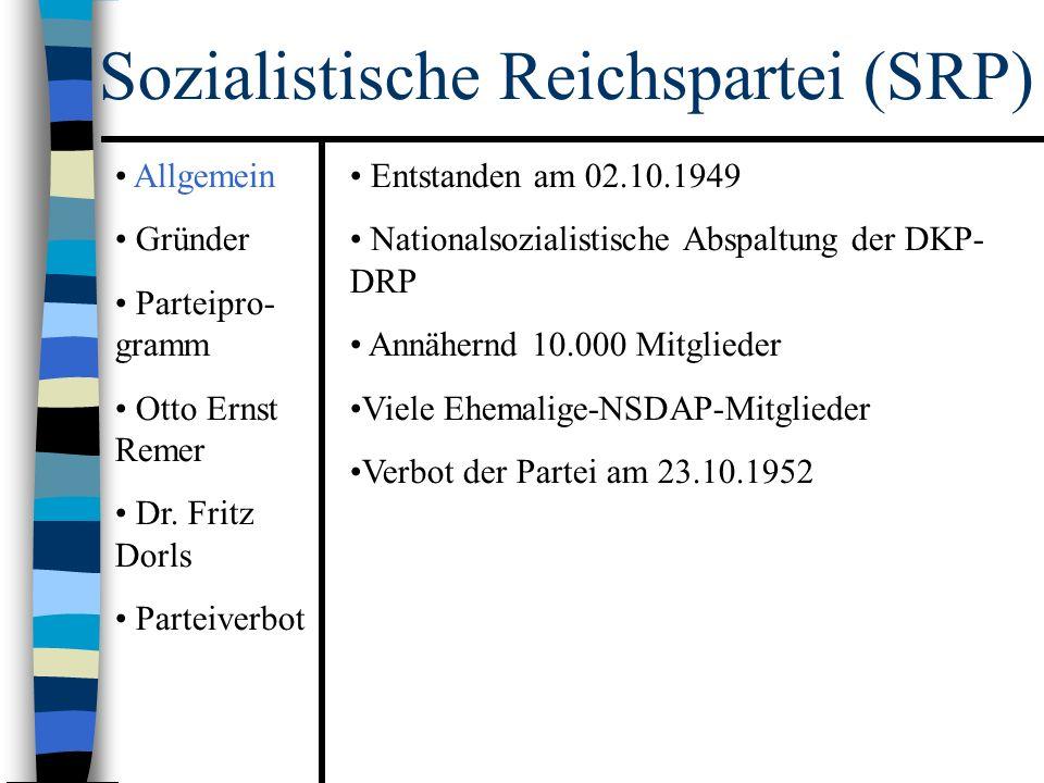 Sozialistische Reichspartei (SRP) Entstanden am 02.10.1949 Nationalsozialistische Abspaltung der DKP- DRP Annähernd 10.000 Mitglieder Viele Ehemalige-NSDAP-Mitglieder Verbot der Partei am 23.10.1952 Allgemein Gründer Parteipro- gramm Otto Ernst Remer Dr.