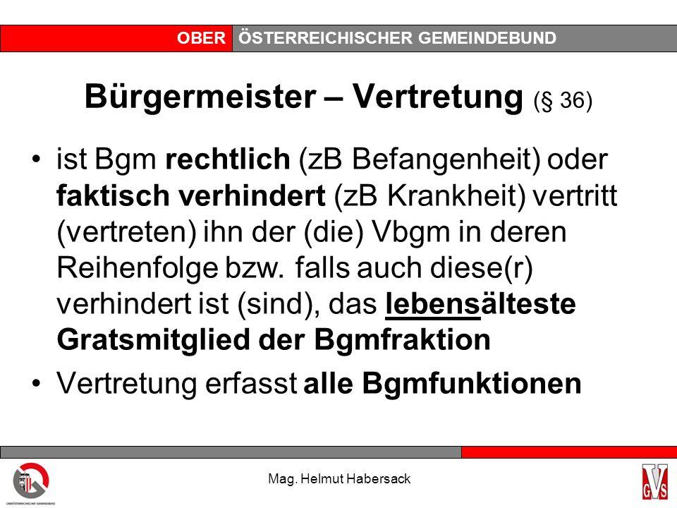 OBERÖSTERREICHISCHER GEMEINDEBUND Bürgermeister – Vertretung (§ 36) ist Bgm rechtlich (zB Befangenheit) oder faktisch verhindert (zB Krankheit) vertritt (vertreten) ihn der (die) Vbgm in deren Reihenfolge bzw.