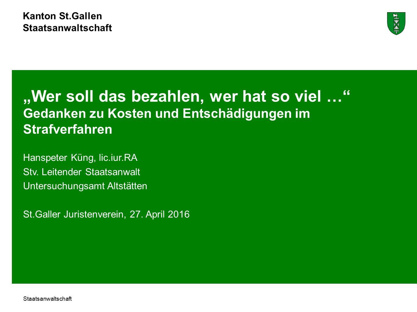 """Kanton St.Gallen Staatsanwaltschaft """"Wer soll das bezahlen, wer hat so viel … Gedanken zu Kosten und Entschädigungen im Strafverfahren Hanspeter Küng, lic.iur.RA Stv."""