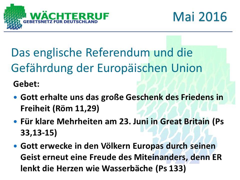 Das englische Referendum und die Gefährdung der Europäischen Union Gebet: Gott erhalte uns das große Geschenk des Friedens in Freiheit (Röm 11,29) Für klare Mehrheiten am 23.
