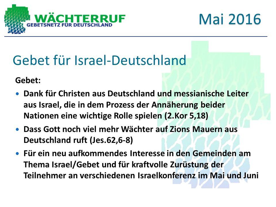 Gebet für Israel-Deutschland Gebet: Dank für Christen aus Deutschland und messianische Leiter aus Israel, die in dem Prozess der Annäherung beider Nationen eine wichtige Rolle spielen (2.Kor 5,18) Dass Gott noch viel mehr Wächter auf Zions Mauern aus Deutschland ruft (Jes.62,6-8) Für ein neu aufkommendes Interesse in den Gemeinden am Thema Israel/Gebet und für kraftvolle Zurüstung der Teilnehmer an verschiedenen Israelkonferenz im Mai und Juni Mai 2016