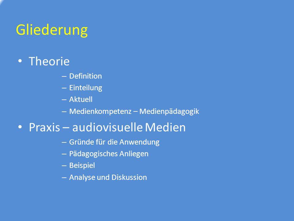Gliederung Theorie – Definition – Einteilung – Aktuell – Medienkompetenz – Medienpädagogik Praxis – audiovisuelle Medien – Gründe für die Anwendung – Pädagogisches Anliegen – Beispiel – Analyse und Diskussion