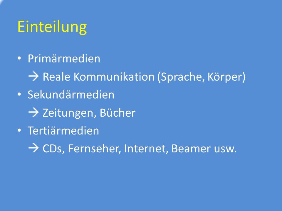 Einteilung Primärmedien  Reale Kommunikation (Sprache, Körper) Sekundärmedien  Zeitungen, Bücher Tertiärmedien  CDs, Fernseher, Internet, Beamer usw.