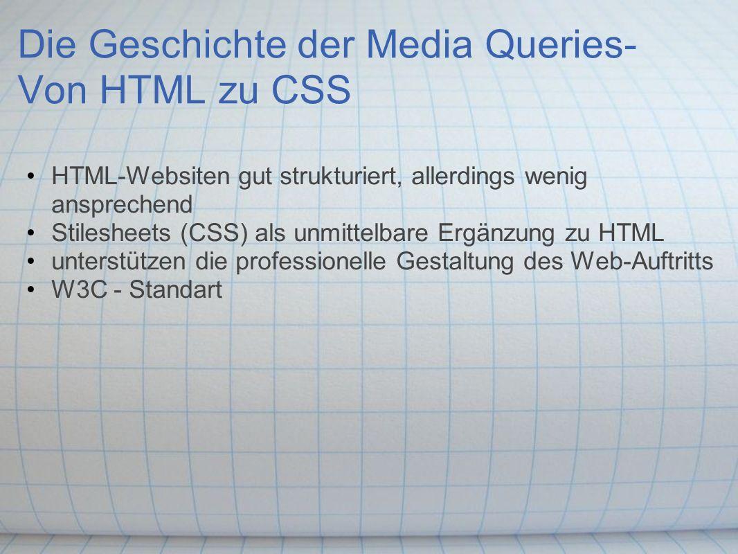 Die Geschichte der Media Queries- Von HTML zu CSS HTML-Websiten gut strukturiert, allerdings wenig ansprechend Stilesheets (CSS) als unmittelbare Ergänzung zu HTML unterstützen die professionelle Gestaltung des Web-Auftritts W3C - Standart