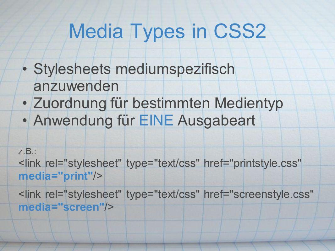 Media Types in CSS2 Stylesheets mediumspezifisch anzuwenden Zuordnung für bestimmten Medientyp Anwendung für EINE Ausgabeart z.B.: