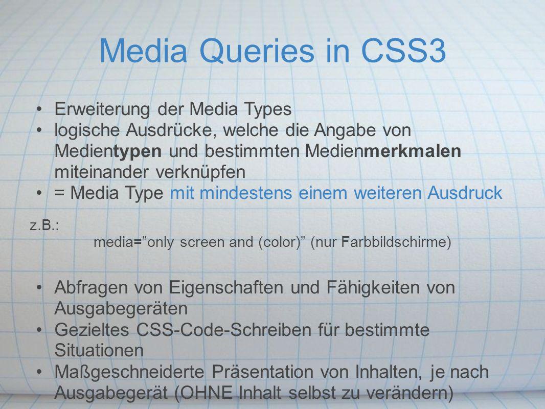 Media Queries in CSS3 Erweiterung der Media Types logische Ausdrücke, welche die Angabe von Medientypen und bestimmten Medienmerkmalen miteinander verknüpfen = Media Type mit mindestens einem weiteren Ausdruck z.B.: media= only screen and (color) (nur Farbbildschirme) Abfragen von Eigenschaften und Fähigkeiten von Ausgabegeräten Gezieltes CSS-Code-Schreiben für bestimmte Situationen Maßgeschneiderte Präsentation von Inhalten, je nach Ausgabegerät (OHNE Inhalt selbst zu verändern)