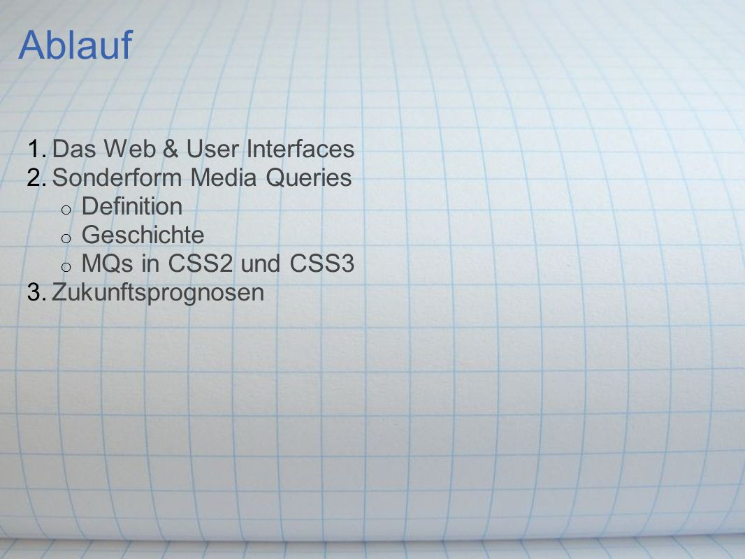 Ablauf 1.Das Web & User Interfaces 2.Sonderform Media Queries o Definition o Geschichte o MQs in CSS2 und CSS3 3.Zukunftsprognosen