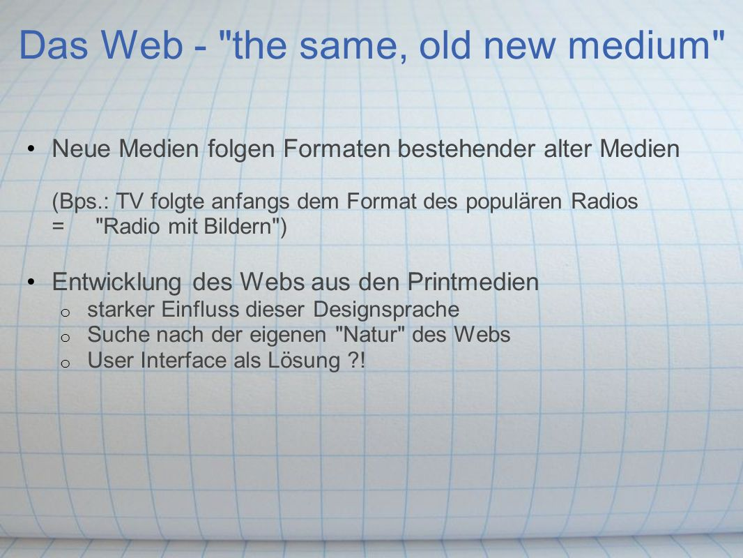 Das Web - the same, old new medium Neue Medien folgen Formaten bestehender alter Medien (Bps.: TV folgte anfangs dem Format des populären Radios = Radio mit Bildern ) Entwicklung des Webs aus den Printmedien o starker Einfluss dieser Designsprache o Suche nach der eigenen Natur des Webs o User Interface als Lösung ?!