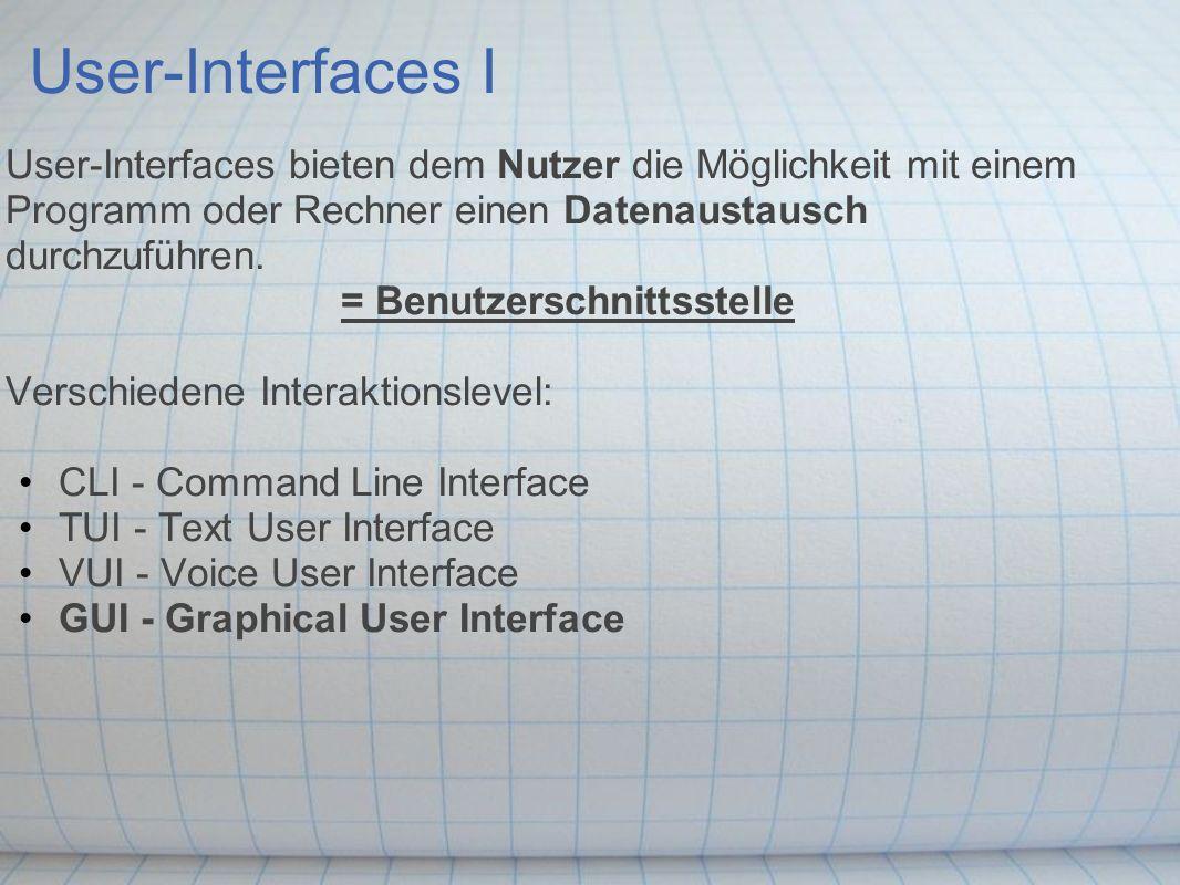 User-Interfaces I User-Interfaces bieten dem Nutzer die Möglichkeit mit einem Programm oder Rechner einen Datenaustausch durchzuführen. = Benutzerschn