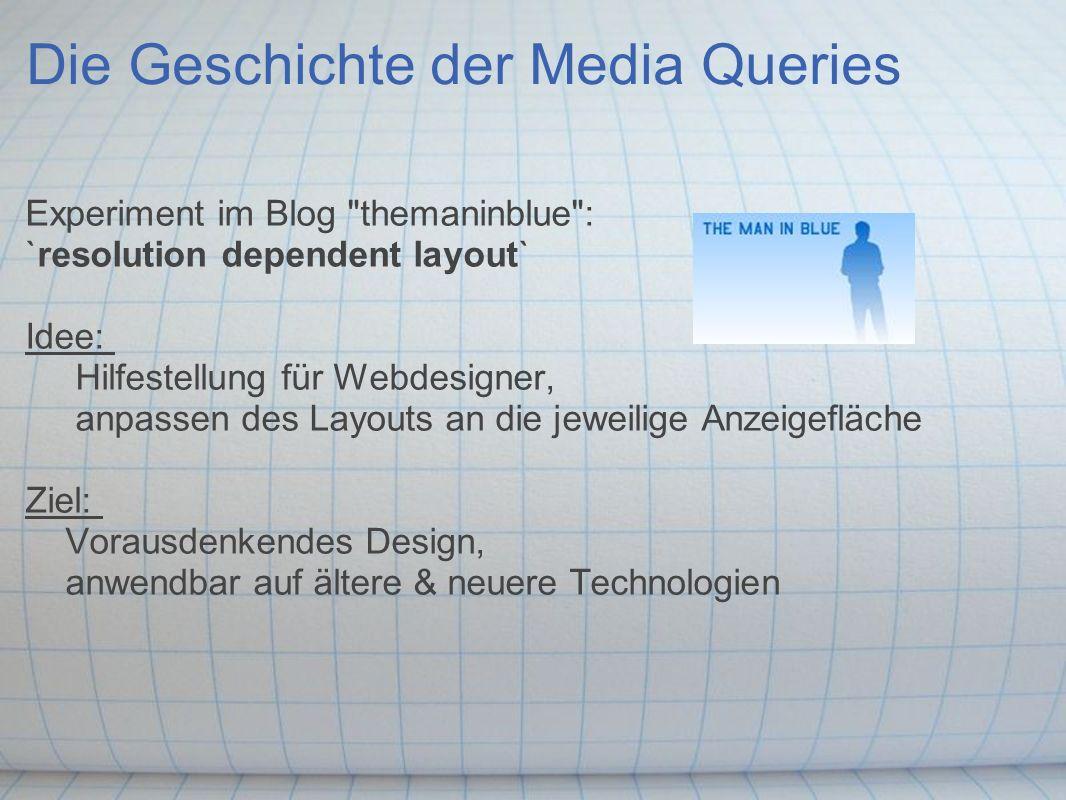 Die Geschichte der Media Queries Experiment im Blog themaninblue : `resolution dependent layout` Idee: Hilfestellung für Webdesigner, anpassen des Layouts an die jeweilige Anzeigefläche Ziel: Vorausdenkendes Design, anwendbar auf ältere & neuere Technologien